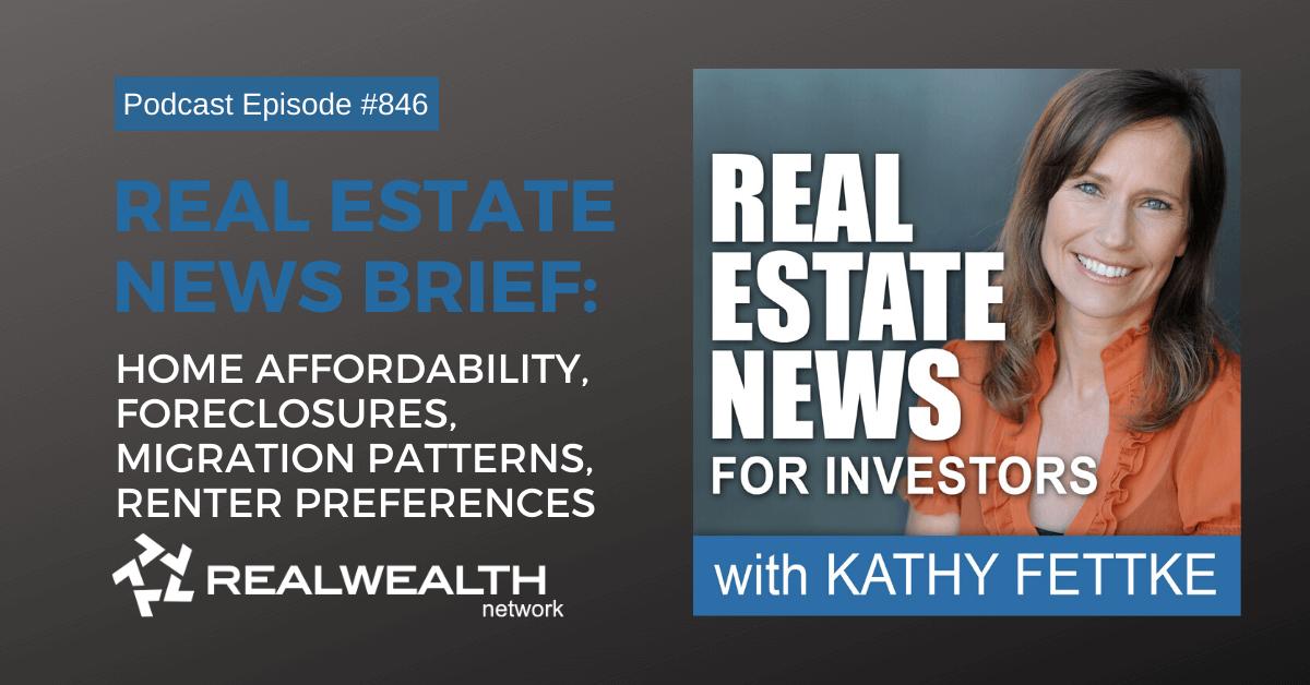 Real Estate News Brief: Home Affordability, Foreclosures, Migration Patterns, Renter Preferences, Real Estate News for Investors Podcast Episode #846