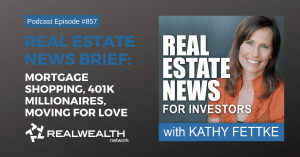 Real Estate News : Mortgage Shopping, 401k Millionaires, Moving for Love, Real Estate News for Investrors Podcast Episode #857