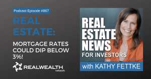 Real Estate: Mortgage Rates Could Dip Below 3%!, Real Estate News for Investors Podcast Episode #867