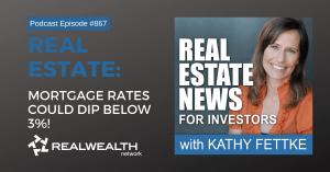 Real Estate: Mortgage Rates Could Dip Below 3%!, Real Estate News for Investors Podcast Episode #867