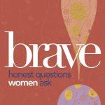 BRAVE: Honest Questions Women Ask
