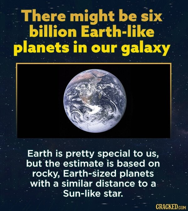 There might be six billion Earth-like planets in our galaxy Earth is pretty special to us, but the estimate is based on rocky, Earth-sized planets with a similar distance to a Sun-like star. CRACKED.COM
