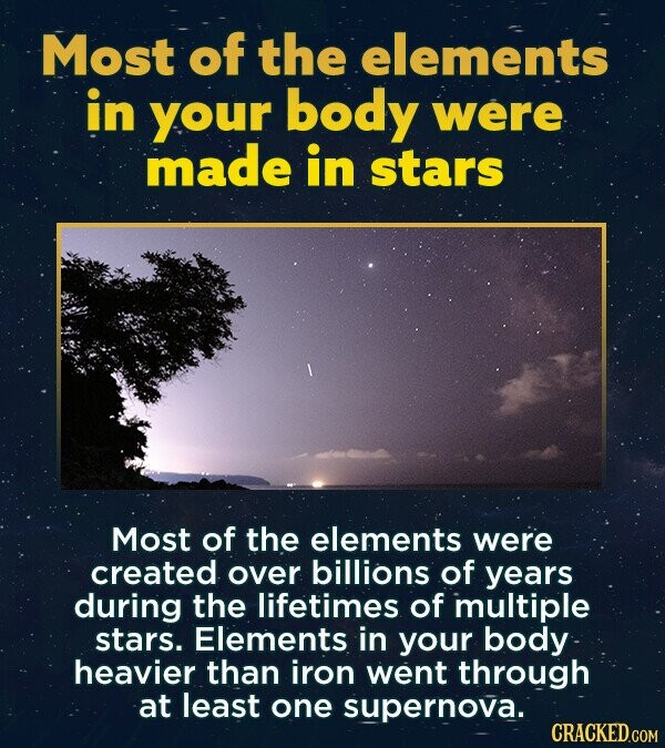 Most of the elements in your body were made in stars Most of the elements were created over billions of years during the lifetimes of multiple stars. Elements in your body heavier than iron went through at least one supernova. CRACKED.COM