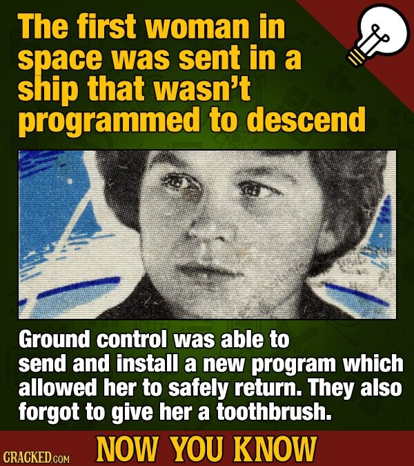 The first woman in space was sent in a ship that wasn't programmed to descend Ground control was able to send and install a new program which allowed her to safely return They also forgot to give her a toothbrush. NOW YOU KNOW CRACKED.COM
