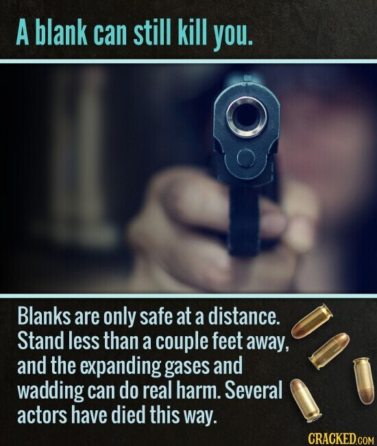 A blank can still kill you. Blanks are only safe at a distance. Stand less than a couple feet away, and the expanding gases and wadding can do real harm. Several actors have died this way.