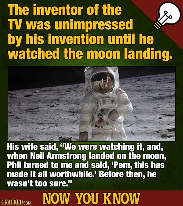 The inventor of the TV was unimpressed by his invention until he watched the moon landing. His wife said, We were watching it, and, when Neil Armstrong landed on the moon, Phil turned to me and said, 'Pem, this has made it all worthwhile.' Before then, he wasn't too sure. NOW YOU KNOW CRACKED.COM