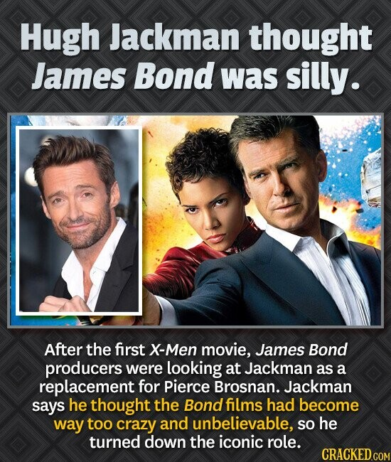 Hugh Jackman thought James Bond was silly. After the first X-Men movie, James Bond producers were looking at Jackman as a replacement for Pierce Brosn