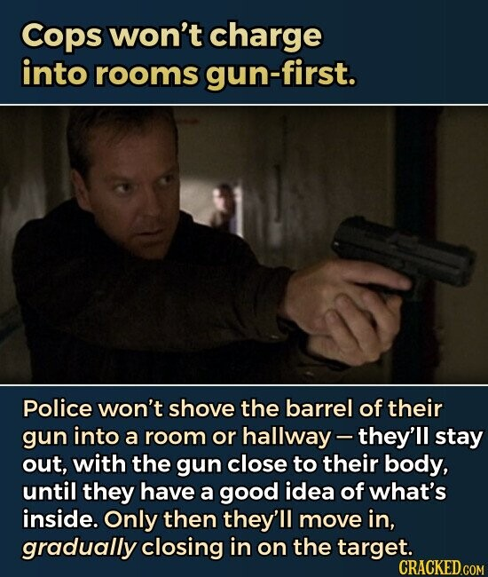 Cops won't charge into rooms gun-first. Police won't shove the barrel of their gun into a room or hallway- they'll stay out, with the gun close to their body, until they have a good idea of what's inside. Only then they'll move in, gradually closing in on the target.
