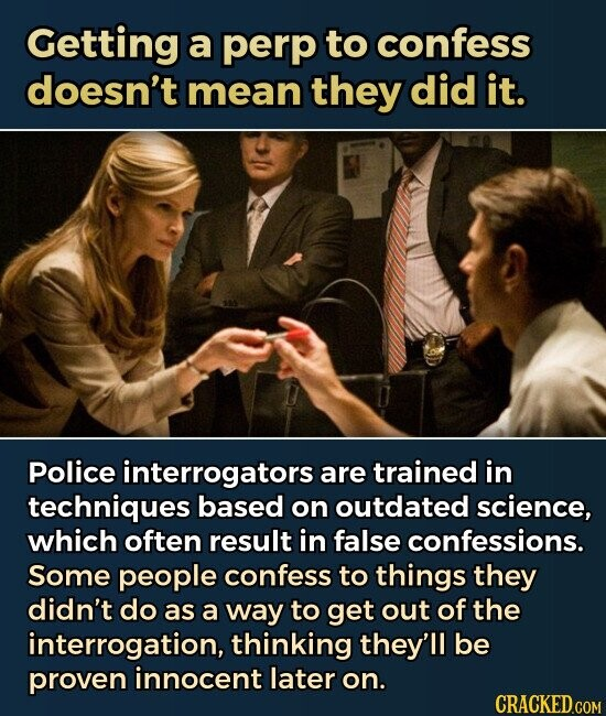 Getting a perp to confess doesn't mean they did it. Police interrogators are trained in techniques based on outdated science, which often result in false confessions. Some people confess to things they didn't do as a way to get out of the interrogation, thinking they'll be proven innocent later on.