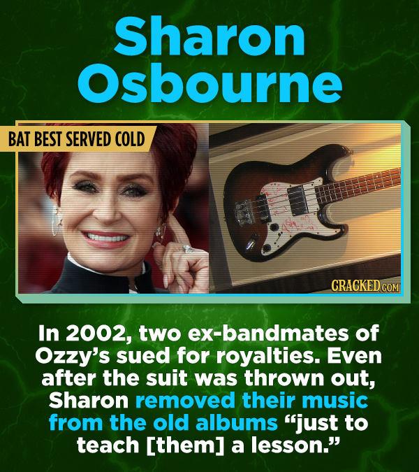 16 All-Time Stunner Jerk Moves - In 2002, two ex-bandmates of Ozzy's sued for royalties. Even after the suit was thrown out, Sharon removed their voca