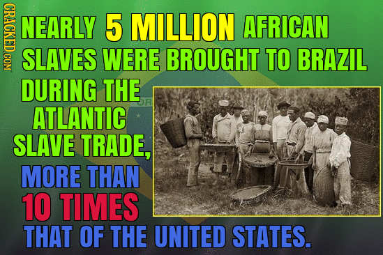 CRAGK NEARLY 5 MILLION AFRICAN SLAVES WERE BROUGHT TO BRAZIL DURING THE ATLANTIC SLAVE TRADE, MORE THAN 10 TIMES THAT OF THE UNITED STATES.