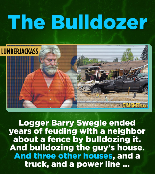 16 All-Time Stunner Jerk Moves - Logger Barry Swegle ended years of feuding with a neighbor about a fence by bulldozing it. And the guy's house. And t