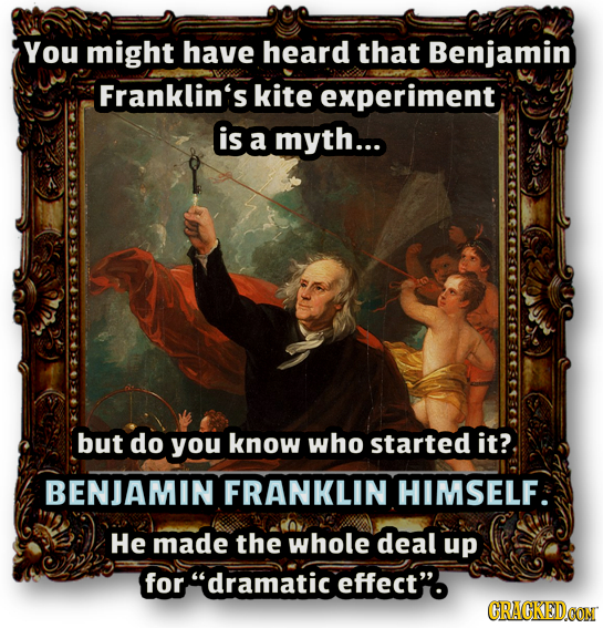 You might have heard that Benjamin Franklin's kite experiment is a myth... but do you know who started it? BENJAMIN FRANKLIN HIMSELF He made the whole