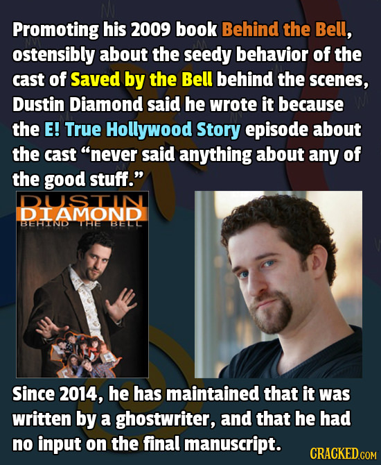 Promoting his 2009 book Behind the Bell, ostensibly about the seedy behavior of the cast of Saved by the Bell behind the scenes, Dustin Diamond said h