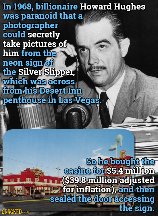 In 1968, billionaire Howard Hughes was paranoid that a photographer could secretly take pictures of him from the neon sign of the silver Slipper, whic