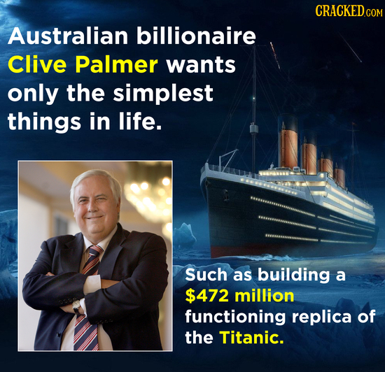 CRACKEDcO COM Australian billionaire Clive Palmer wants only the simplest things in life. Such as building a $472 million functioning replica of the T