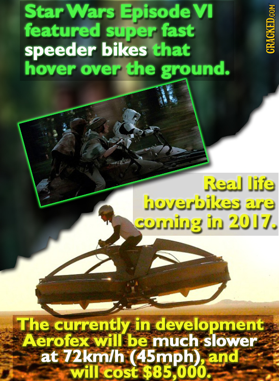 Star Wars Episode VI featured super fast speeder bikes that hover over the ground. CRACKED COM Real life hoverbikes are coming in 2017. The currently