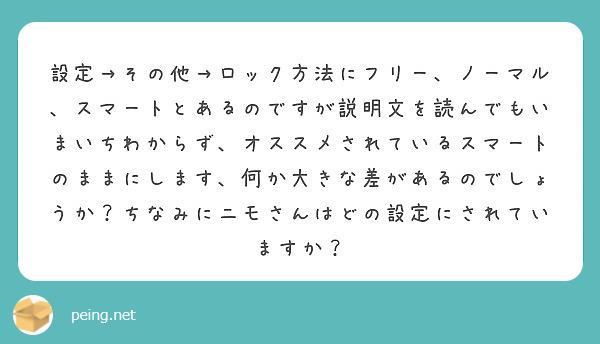 設定→その他→ロック方法にフリー、ノーマル、スマートとあるのですが説明文を読んでもいまいちわからず、オススメされているスマートのままにします、何か大きな差があるのでしょうか?ちなみにニモさんはどの設定にされていますか?