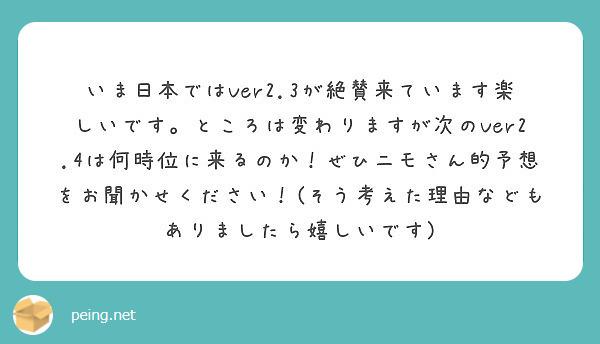 いま日本ではVer2.3が絶賛来ています楽しいです。ところは変わりますが次のVer2.4は何時位に来るのか!ぜひニモさん的予想をお聞かせください!(そう考えた理由などもありましたら嬉しいです)