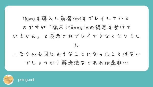 Mumuを導入し崩壊3rdをプレイしているのですが「端末がGoogleの認定を受けていません」と表示されプレイできなくなりました ニモさんも同じようなことになったことはないでしょうか?解決法などあれば是非…