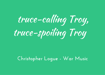 Christopher Logue - War Music - triologism - truce-spoiling Troy