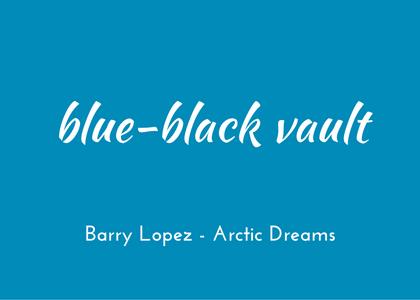blue-black vault - Barry Lopez Arctic Dreams