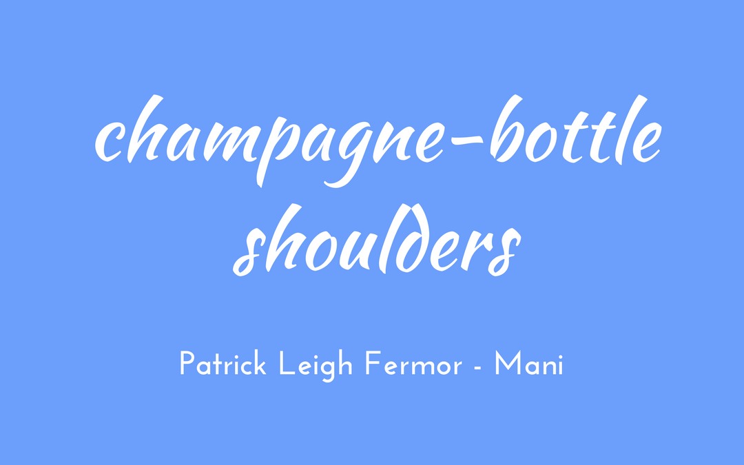 Patrick Leigh Fermor - Mani - champagne-bottle shoulders