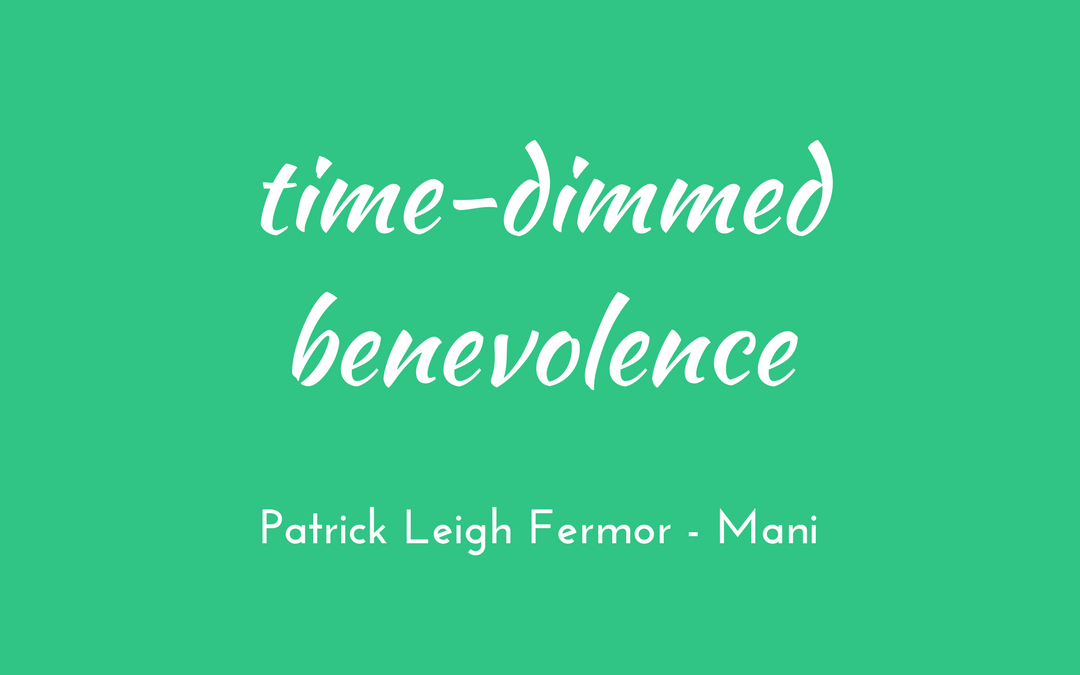Patrick Leigh Fermor - Mani - triologism - time-dimmed benevolence