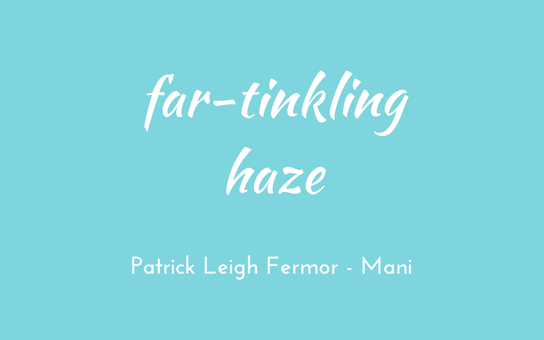 Patrick Leigh Fermor - Mani - triologism - far-tinkling haze