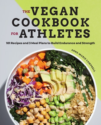The Vegan Cookbook for Athletes: 101 Recipes and 3 Meal Plans to Build Endurance and Strength by Anne-Marie Campbell