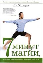 Ли Холден. 7 минут магии, которые изменят ваши тело, разум и дух.