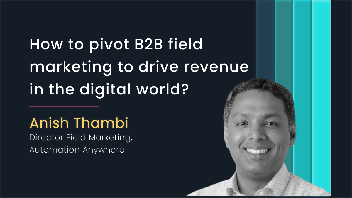 Pivoting B2B Field Marketing to drive revenue with Anish Thambi, Automation Anywhere