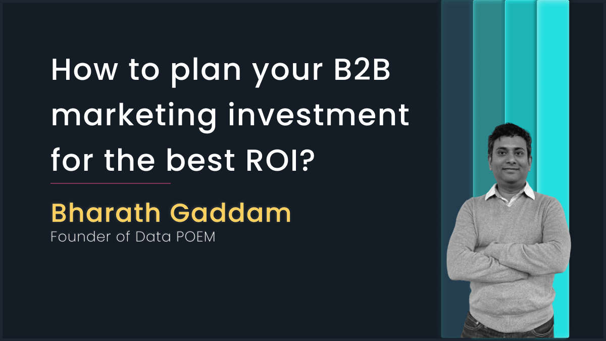 Planning your B2B marketing investment for best ROI with Bharath Gaddam, Data POEM