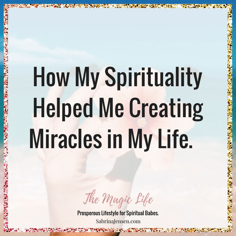 How My Spirituality Helped Me Creating Miracles in My Life.