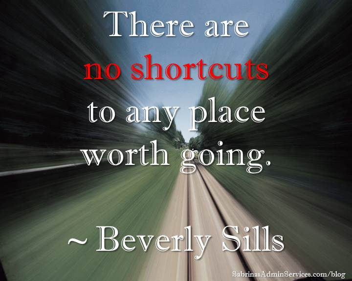 There are no shortcuts to any place worth going. ~ Beverly Sills
