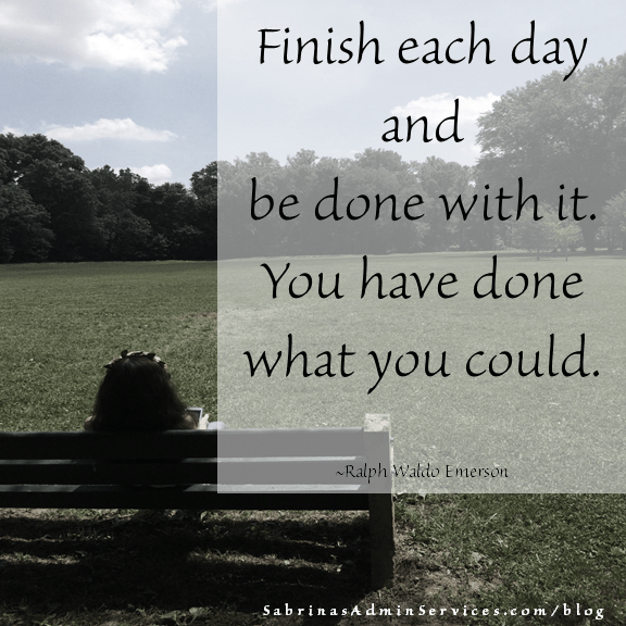 Finish each day and and be done with it. You have done what you could. - Ralph Waldo Emerson
