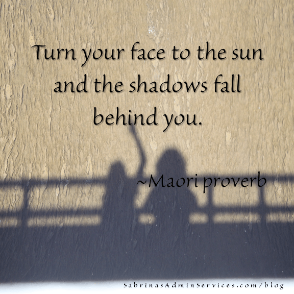 Turn your face to the sun and the shadows fall behind you. - Maori proverb