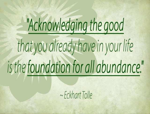 """""""Acknowledging the good that you already have in your life is the foundation for all abundance."""" ~ Eckhart Tolle"""