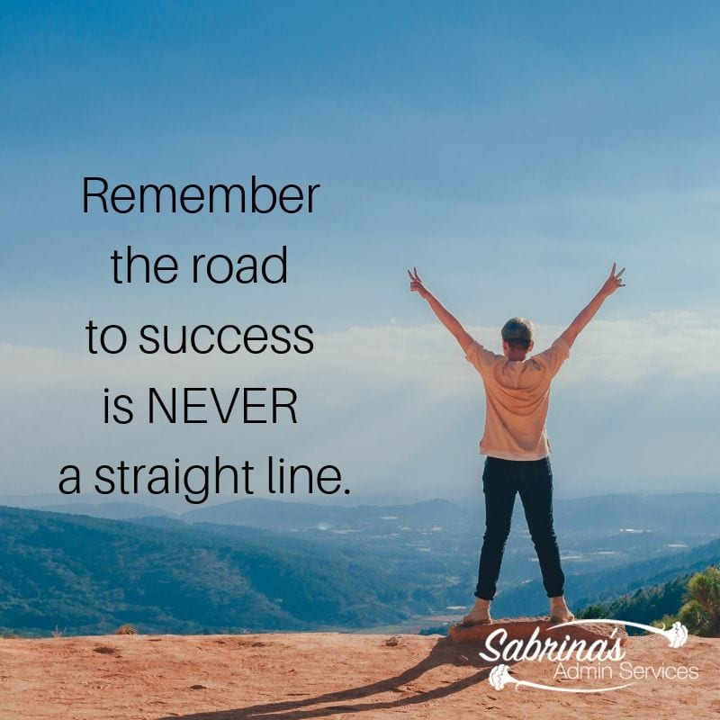 Remember the road to success is never a straight line.