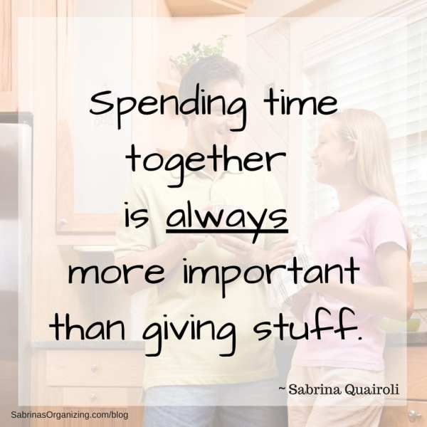 Spending time is always more important than giving stuff.