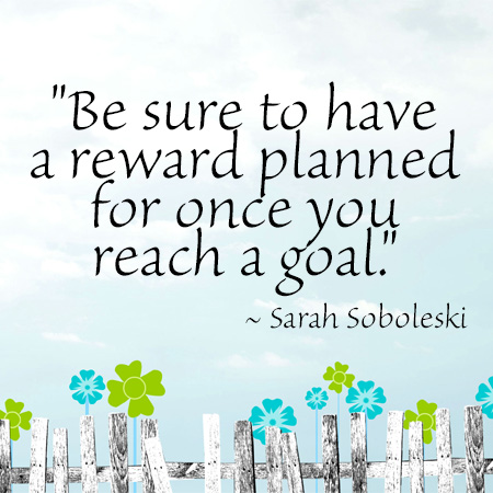 """""""Be sure to have a reward planned for once you reach a goal."""" ~ Sarah Soboleski"""