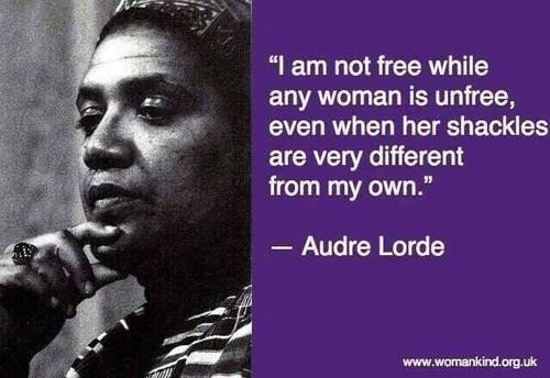 'I am not free when any woman is unfree, even when her shackles are very different from my own.' Audre Lorde quote on freedom   Sacraparental.com