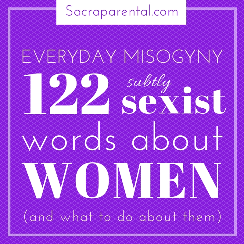 Everyday Misogyny: 122 Subtly Sexist Words about Women (and what to do about them) | Sacraparental.com
