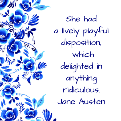 she hada lively playful disposition, which delighted in anything ridiculous. Jane Austen