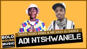 Adi Ntshwanele – Taken Wabo Rinee x Mr Six21 DJ Dance