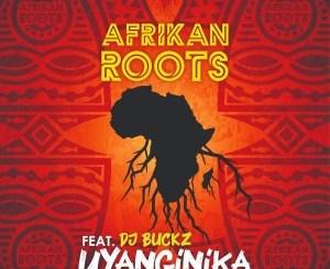 Afrikan Roots uYanginika ft DJ Buckz Mp3 Download SaFakaza