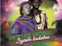 Kinetic T & Sontshikazi Iyash'induku Mp3 Download SaFakaza
