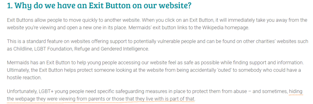Why do we have an Exit Button on our website? Exit Buttons allow people to move quickly to another website. When you click on an Exit Button, it will immediately take you away from the website you're viewing and open a new one in its place. Mermaids' exit button links to the Wikipedia homepage.  This is a standard feature on websites offering support to potentially vulnerable people and can be found on other charities' websites such as Childline, LGBT Foundation, Refuge and Gendered Intelligence.  Mermaids has an Exit Button to help young people accessing our website feel as safe as possible while finding support and information. Ultimately, the Exit Button helps protect someone looking at the website from being accidentally 'outed' to somebody who could have a hostile reaction.   Unfortunately, LGBT+ young people need specific safeguarding measures in place to protect them from abuse – and sometimes, hiding the webpage they were viewing from parents or those that they live with is part of that.