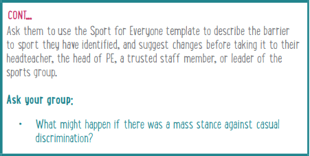 Ask them to use the Sport for Everyone template to describe the barrier to sport they have identified, and suggest changes before taking it to their headteacher, the head of PE, a trusted staff member, or leader of the sports group. Ask your group: What might happen if there was a mass stance against casual discrimination?
