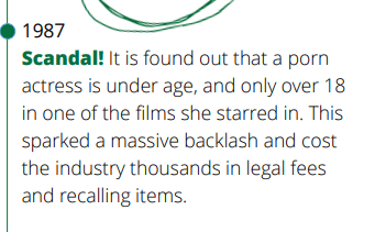 1987 Scandal! It is found out that a porn  actress is under age, and only over 18 in one of the films she starred in. This sparked a massive backlash and cost the industry thousands in legal fees and recalling items.